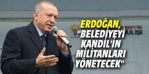 """Cumhurbaşkanı Erdoğan, """"Belediyeyi Kandil'in militanları yönetecek"""""""
