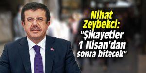 """Nihat Zeybekci: """"Şikayetler 1 Nisan'dan sonra bitecek"""""""