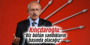 """Kılıçdaroğlu: """"Biz bütün sandıkların başında olacağız"""""""
