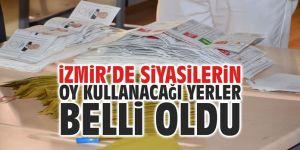 İzmir'de siyasilerin oy kullanacağı yerler belli oldu