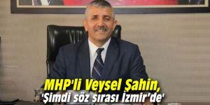 MHP'li Veysel Şahin, 'Şimdi söz sırası İzmir'de'