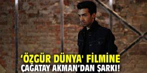 'Özgür Dünya' filmine Çağatay Akman'dan Şarkı!