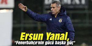 """Ersun Yanal: """"Fenerbahçe'nin gücü başka güç"""""""