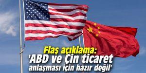 Flaş açıklama: 'ABD ve Çin ticaret anlaşması için hazır değil'