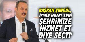 Başkan Şengül, 'İzmir halkı seni şehrimize hizmet et diye seçti'