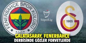 Galatasaray, Fenerbahçe derbisinde gözler forvetlerde