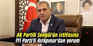 AK Partili Şengül'ün istifasına İYİ Parti'li Kırkpınar'dan yorum