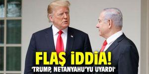 Flaş iddia! 'Trump, Netanyahu'yu uyardı'