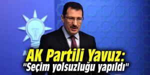 """AK Partili Yavuz: """"Seçim yolsuzluğu yapıldı"""""""