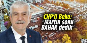 """CHP'li Beko: """"Martın sonu BAHAR dedik"""""""