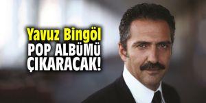 Yavuz Bingöl pop albümü çıkaracak