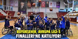 Büyükşehir, Avrupa Ligi-3 Finalleri'ne katılıyor!