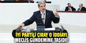 İYİ Partili Çıray o iddiayı meclis gündemine taşıdı!
