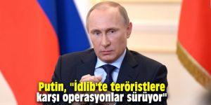 """Putin, """"İdlib'te teröristlere karşı geniş çaplı operasyonlar sürüyor"""""""