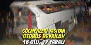 Göçmenleri taşıyan otobüs devrildi! 16 ölü, 17 yaralı