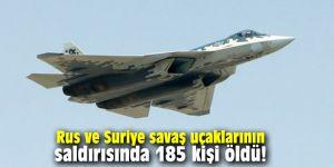 Rus ve Suriye savaş uçaklarının saldırısında 185 kişi öldü!