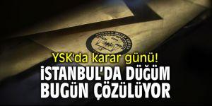 YSK'da karar günü! İstanbul'da düğüm bugün çözülüyor!