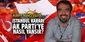 """""""İstanbul Kararı"""" Ak Parti'ye nasıl yansır…"""