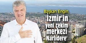 Başkan Engin, 'İzmir'in yeni çekim merkezi Narlıdere'