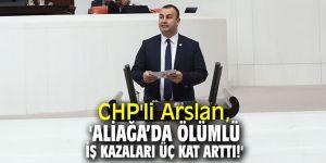 CHP'li Arslan, 'Aliağa'da ölümlü iş kazaları üç kat arttı!'