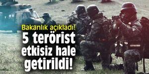 Bakanlık açıkladı! 5 terörist etkisiz hale getirildi!