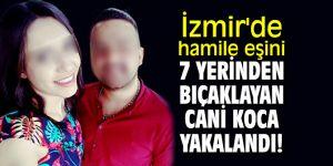 İzmir'de hamile eşini 7 yerinden bıçaklayan cani koca yakalandı!