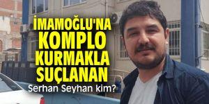 CHP'li İmamoğlu'na komplo kurmakla suçlanan Serhan Seyhan kim?
