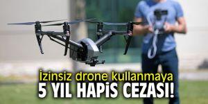 Dikkat! İzinsiz drone kullanmaya 5 yıl hapis cezası