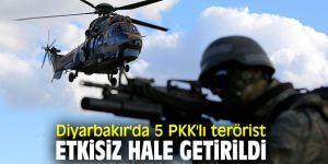 Diyarbakır'da 5 PKK'lı terörist etkisiz hale getirildi