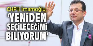 CHP'li İmamoğlu, 'Yeniden seçileceğimi biliyorum'