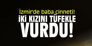 İzmir'de baba cinneti! İki kızını tüfekle vurdu!