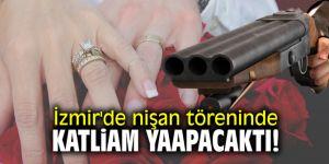 İzmir'de nişan töreninde katliam yapacaktı!
