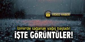 İzmir'de sağanak yağış başladı! İşte görüntüler...