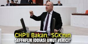 CHP'li Bakan, 'SGK'nın şeffaflık iddiası umut verici!'