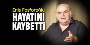 SON DAKİKA ...Enis Fosforoğlu hayatını kaybetti