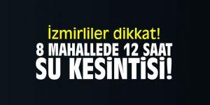 İzmirliler dikkat! 8 mahallede 12 saat su kesintisi!