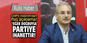 """CHP'li Yıldırım'dan flaş açıklama! """"Eğer doğruysa bu partiye ihanettir!"""