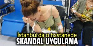 İstanbul'da o hastanede skandal uygulama