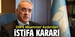 DSP'li Muammer Aydın'dan istifa kararı