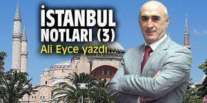 """""""İstanbul Notları (3)"""" Ali Eyce yazdı..."""