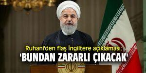 Ruhani'den flaş İngiltere açıklaması: 'Bundan zararlı çıkacak'