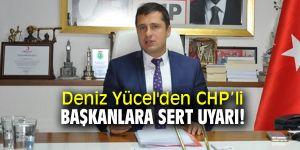 Deniz Yücel'den CHP'li başkanlara sert uyarı!
