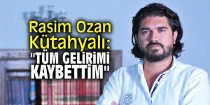 """Rasim Ozan Kütahyalı: """"Tüm gelirimi kaybettim"""""""