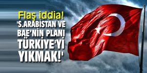 Flaş iddia! 'Suudi Arabistan ve Birleşik Arap Emirlikleri'nin planı Türkiye'yi yıkmak!'