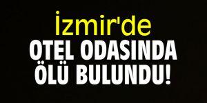 İzmir'de otel odasında ölü bulundu!