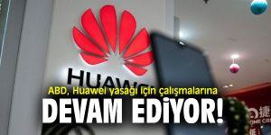ABD Huawei yasağı için çalışmalarına devam ediyor!
