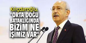 """Kılıçdaroğlu, """"Orta Doğu bataklığında bizim ne işimiz var"""""""