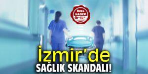 İzmir'de sağlık skandalı!