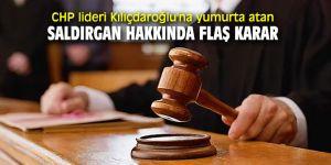 CHP lideri Kılıçdaroğlu'na yumurta atan saldırgan hakkında flaş karar