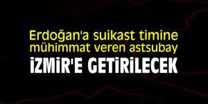 Erdoğan'a suikast timine mühimmat veren astsubay İzmir'e getirilecek